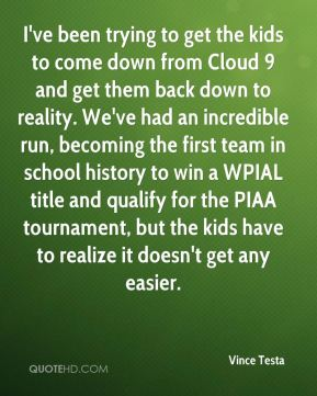 I've been trying to get the kids to come down from Cloud 9 and get them back down to reality. We've had an incredible run, becoming the first team in school history to win a WPIAL title and qualify for the PIAA tournament, but the kids have to realize it doesn't get any easier.