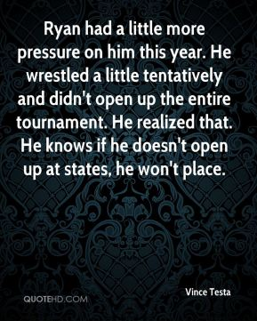 Ryan had a little more pressure on him this year. He wrestled a little tentatively and didn't open up the entire tournament. He realized that. He knows if he doesn't open up at states, he won't place.
