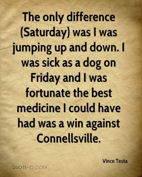 The only difference (Saturday) was I was jumping up and down. I was sick as a dog on Friday and I was fortunate the best medicine I could have had was a win against Connellsville.