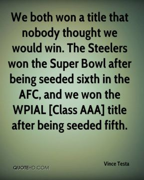 We both won a title that nobody thought we would win. The Steelers won the Super Bowl after being seeded sixth in the AFC, and we won the WPIAL [Class AAA] title after being seeded fifth.