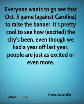Everyone wants to go see that Oct. 5 game (against Carolina) to raise the banner. It's pretty cool to see how (excited) the city's been, even though we had a year off last year, people are just as excited or even more.