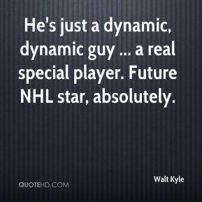 Walt Kyle  - He's just a dynamic, dynamic guy ... a real special player. Future NHL star, absolutely.