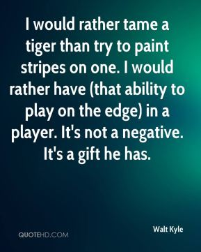 Walt Kyle  - I would rather tame a tiger than try to paint stripes on one. I would rather have (that ability to play on the edge) in a player. It's not a negative. It's a gift he has.