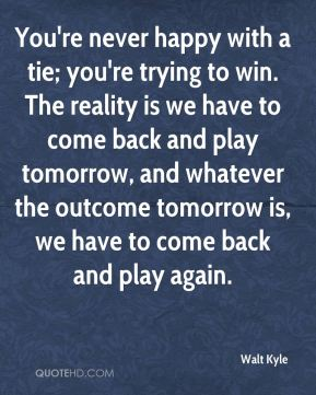 Walt Kyle  - You're never happy with a tie; you're trying to win. The reality is we have to come back and play tomorrow, and whatever the outcome tomorrow is, we have to come back and play again.
