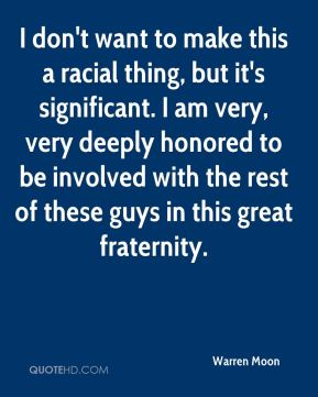 Warren Moon  - I don't want to make this a racial thing, but it's significant. I am very, very deeply honored to be involved with the rest of these guys in this great fraternity.