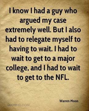 Warren Moon  - I know I had a guy who argued my case extremely well. But I also had to relegate myself to having to wait. I had to wait to get to a major college, and I had to wait to get to the NFL.