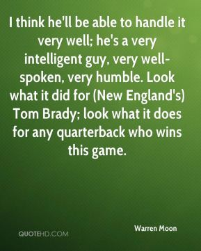 Warren Moon  - I think he'll be able to handle it very well; he's a very intelligent guy, very well-spoken, very humble. Look what it did for (New England's) Tom Brady; look what it does for any quarterback who wins this game.