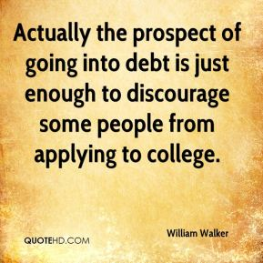 Actually the prospect of going into debt is just enough to discourage some people from applying to college.