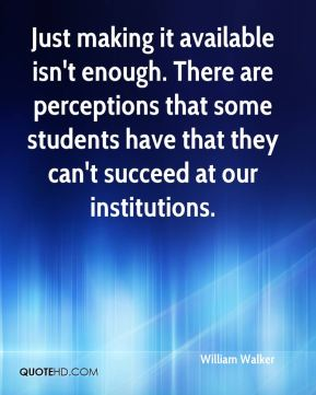 Just making it available isn't enough. There are perceptions that some students have that they can't succeed at our institutions.