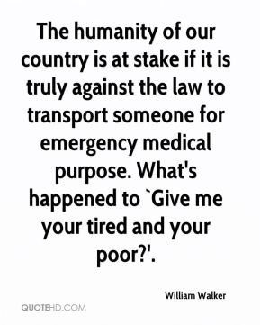 The humanity of our country is at stake if it is truly against the law to transport someone for emergency medical purpose. What's happened to `Give me your tired and your poor?'.