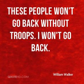 These people won't go back without troops. I won't go back.