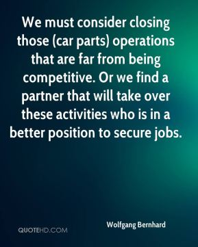 Wolfgang Bernhard  - We must consider closing those (car parts) operations that are far from being competitive. Or we find a partner that will take over these activities who is in a better position to secure jobs.