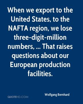 Wolfgang Bernhard  - When we export to the United States, to the NAFTA region, we lose three-digit-million numbers, ... That raises questions about our European production facilities.