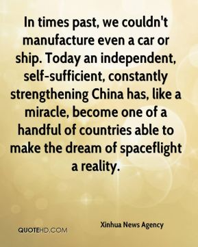 In times past, we couldn't manufacture even a car or ship. Today an independent, self-sufficient, constantly strengthening China has, like a miracle, become one of a handful of countries able to make the dream of spaceflight a reality.
