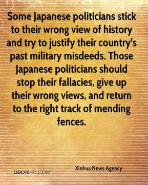 Some Japanese politicians stick to their wrong view of history and try to justify their country's past military misdeeds. Those Japanese politicians should stop their fallacies, give up their wrong views, and return to the right track of mending fences.