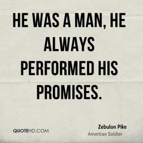 Zebulon Pike - He was a man, he always performed his promises.