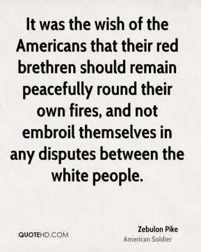 Zebulon Pike - It was the wish of the Americans that their red brethren should remain peacefully round their own fires, and not embroil themselves in any disputes between the white people.