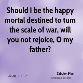 Should I be the happy mortal destined to turn the scale of war, will you not rejoice, O my father?