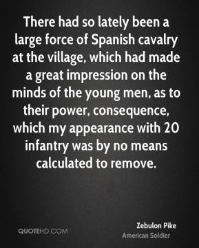 Zebulon Pike - There had so lately been a large force of Spanish cavalry at the village, which had made a great impression on the minds of the young men, as to their power, consequence, which my appearance with 20 infantry was by no means calculated to remove.