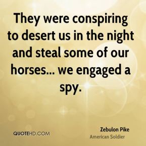 Zebulon Pike - They were conspiring to desert us in the night and steal some of our horses... we engaged a spy.