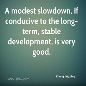 A modest slowdown, if conducive to the long-term, stable development, is very good.