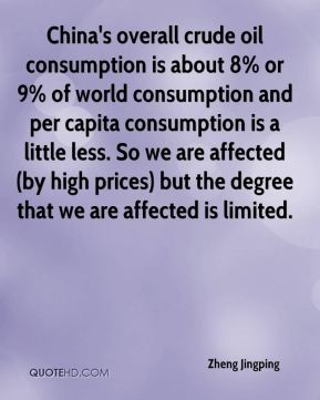 China's overall crude oil consumption is about 8% or 9% of world consumption and per capita consumption is a little less. So we are affected (by high prices) but the degree that we are affected is limited.