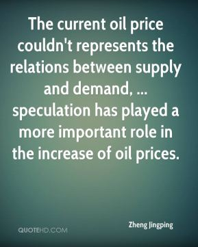 Zheng Jingping  - The current oil price couldn't represents the relations between supply and demand, ... speculation has played a more important role in the increase of oil prices.