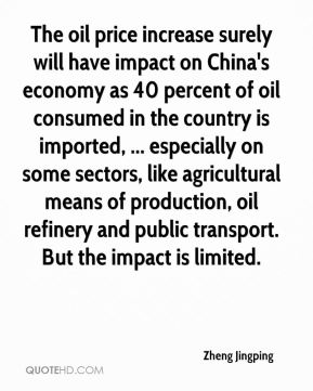 The oil price increase surely will have impact on China's economy as 40 percent of oil consumed in the country is imported, ... especially on some sectors, like agricultural means of production, oil refinery and public transport. But the impact is limited.