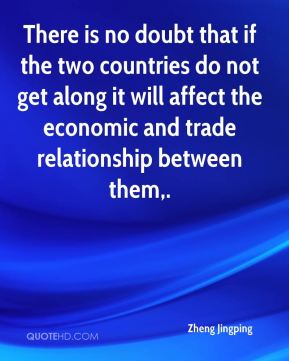 Zheng Jingping  - There is no doubt that if the two countries do not get along it will affect the economic and trade relationship between them.