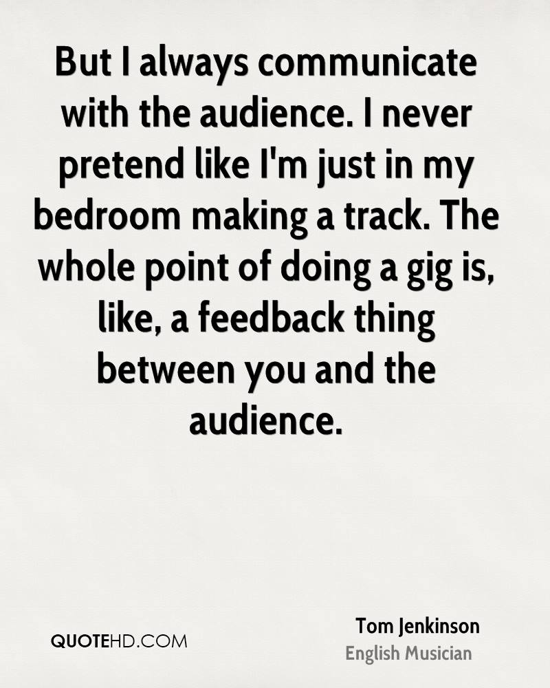 But I always communicate with the audience. I never pretend like I'm just in my bedroom making a track. The whole point of doing a gig is, like, a feedback thing between you and the audience.