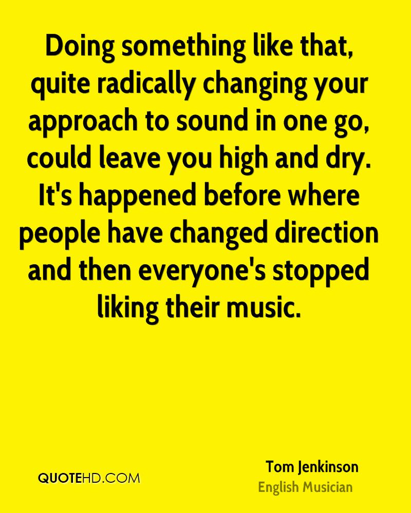 Doing something like that, quite radically changing your approach to sound in one go, could leave you high and dry. It's happened before where people have changed direction and then everyone's stopped liking their music.