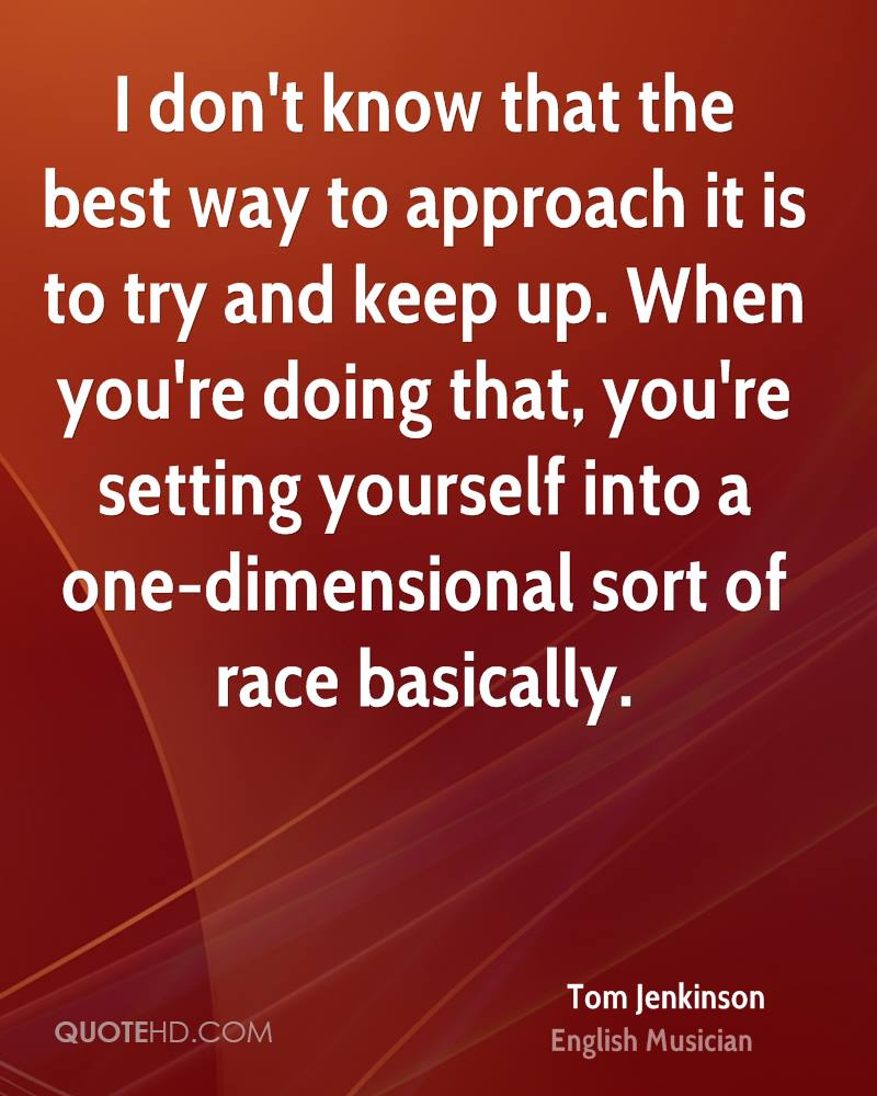 I don't know that the best way to approach it is to try and keep up. When you're doing that, you're setting yourself into a one-dimensional sort of race basically.