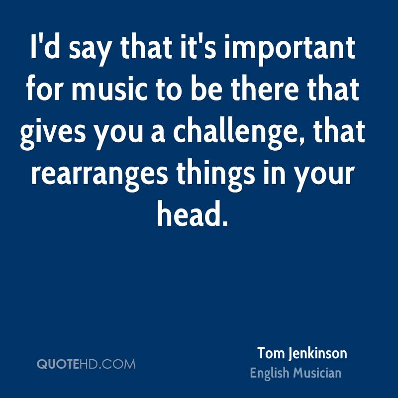 I'd say that it's important for music to be there that gives you a challenge, that rearranges things in your head.