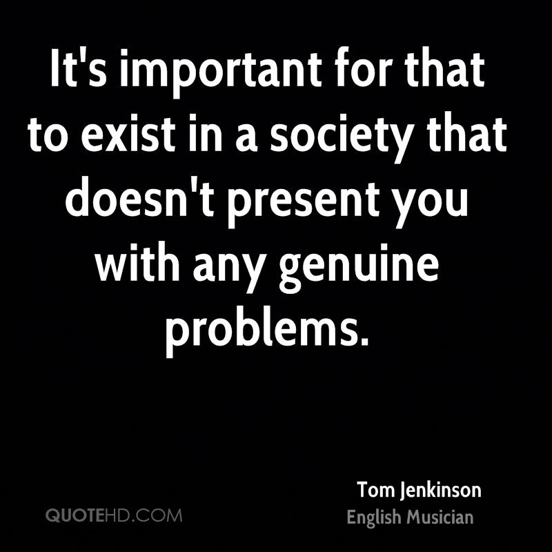 It's important for that to exist in a society that doesn't present you with any genuine problems.