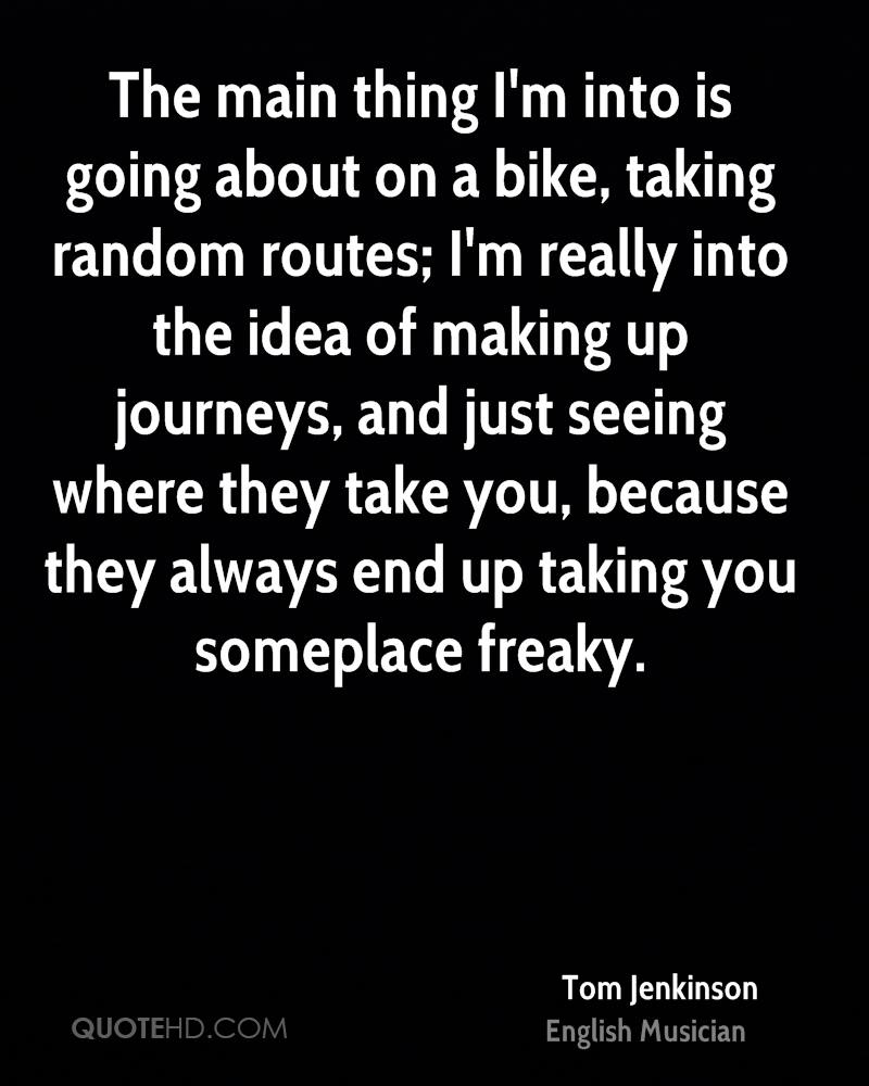 The main thing I'm into is going about on a bike, taking random routes; I'm really into the idea of making up journeys, and just seeing where they take you, because they always end up taking you someplace freaky.