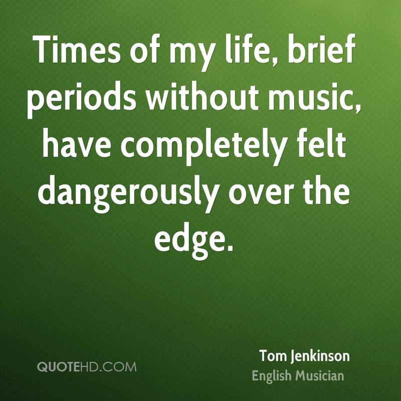 Times of my life, brief periods without music, have completely felt dangerously over the edge.
