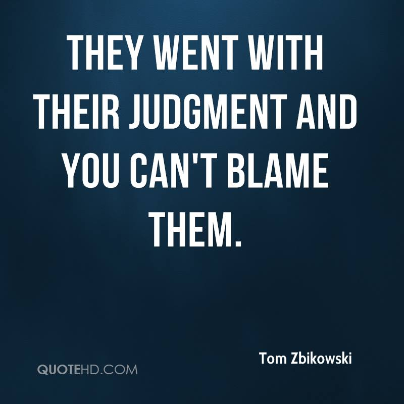 They went with their judgment and you can't blame them.