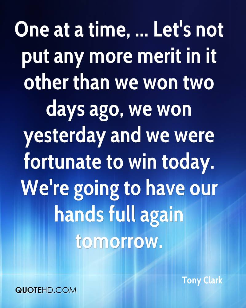 One at a time, ... Let's not put any more merit in it other than we won two days ago, we won yesterday and we were fortunate to win today. We're going to have our hands full again tomorrow.