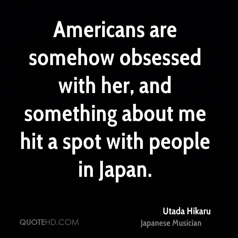 Americans are somehow obsessed with her, and something about me hit a spot with people in Japan.