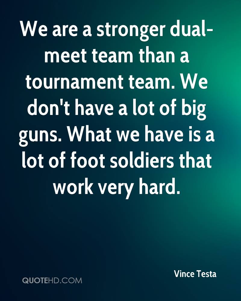 We are a stronger dual-meet team than a tournament team. We don't have a lot of big guns. What we have is a lot of foot soldiers that work very hard.