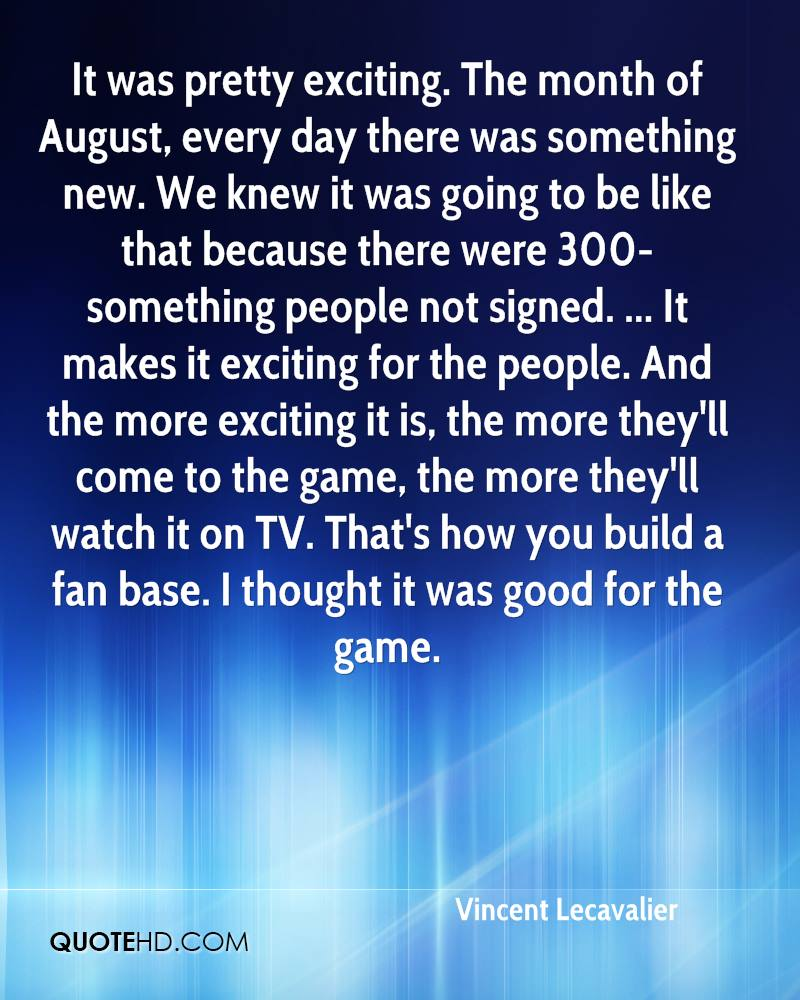 It was pretty exciting. The month of August, every day there was something new. We knew it was going to be like that because there were 300-something people not signed. ... It makes it exciting for the people. And the more exciting it is, the more they'll come to the game, the more they'll watch it on TV. That's how you build a fan base. I thought it was good for the game.