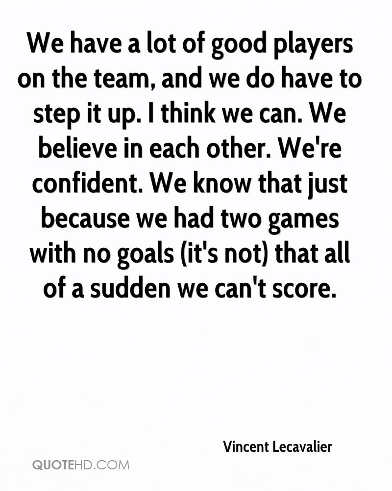 We have a lot of good players on the team, and we do have to step it up. I think we can. We believe in each other. We're confident. We know that just because we had two games with no goals (it's not) that all of a sudden we can't score.