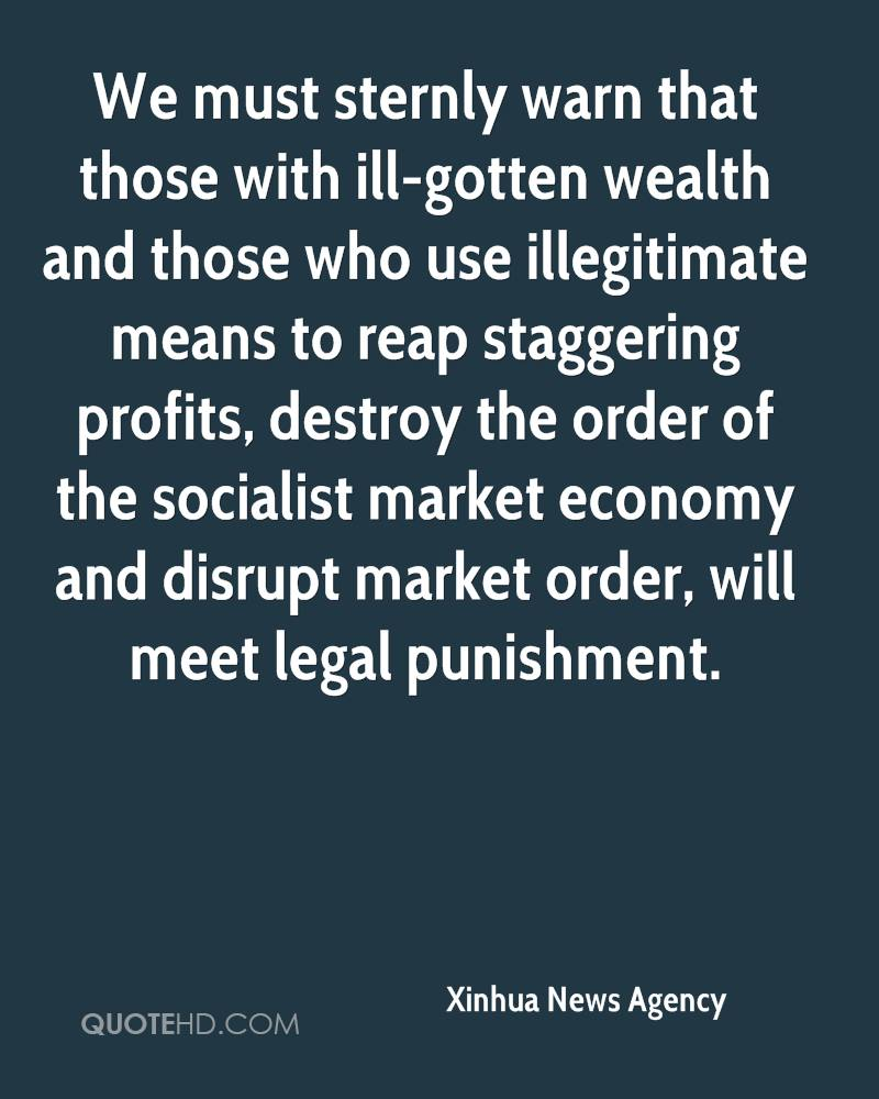 We must sternly warn that those with ill-gotten wealth and those who use illegitimate means to reap staggering profits, destroy the order of the socialist market economy and disrupt market order, will meet legal punishment.
