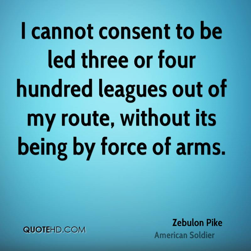 I cannot consent to be led three or four hundred leagues out of my route, without its being by force of arms.