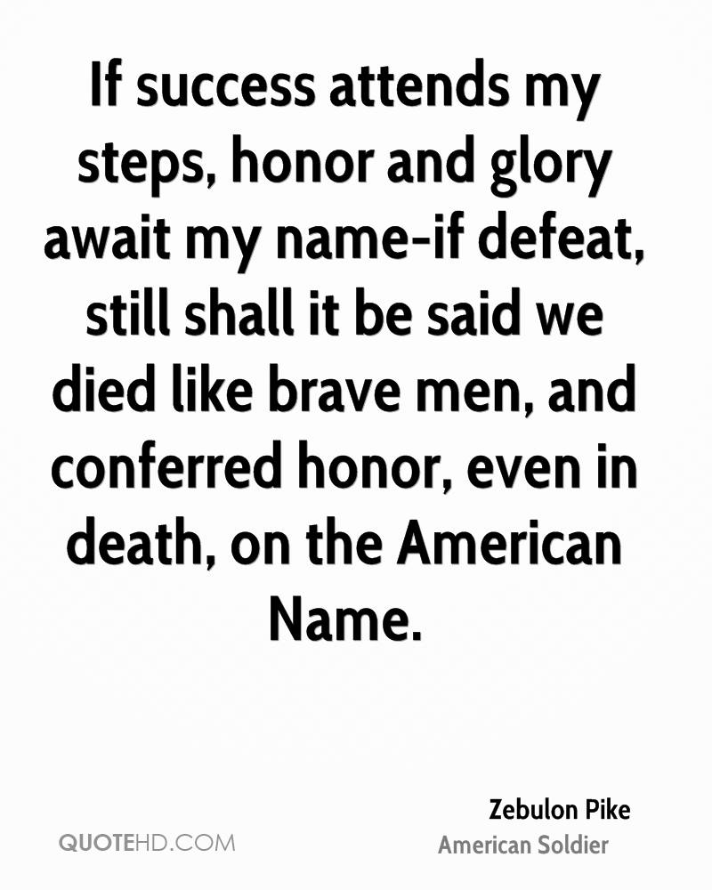 If success attends my steps, honor and glory await my name-if defeat, still shall it be said we died like brave men, and conferred honor, even in death, on the American Name.