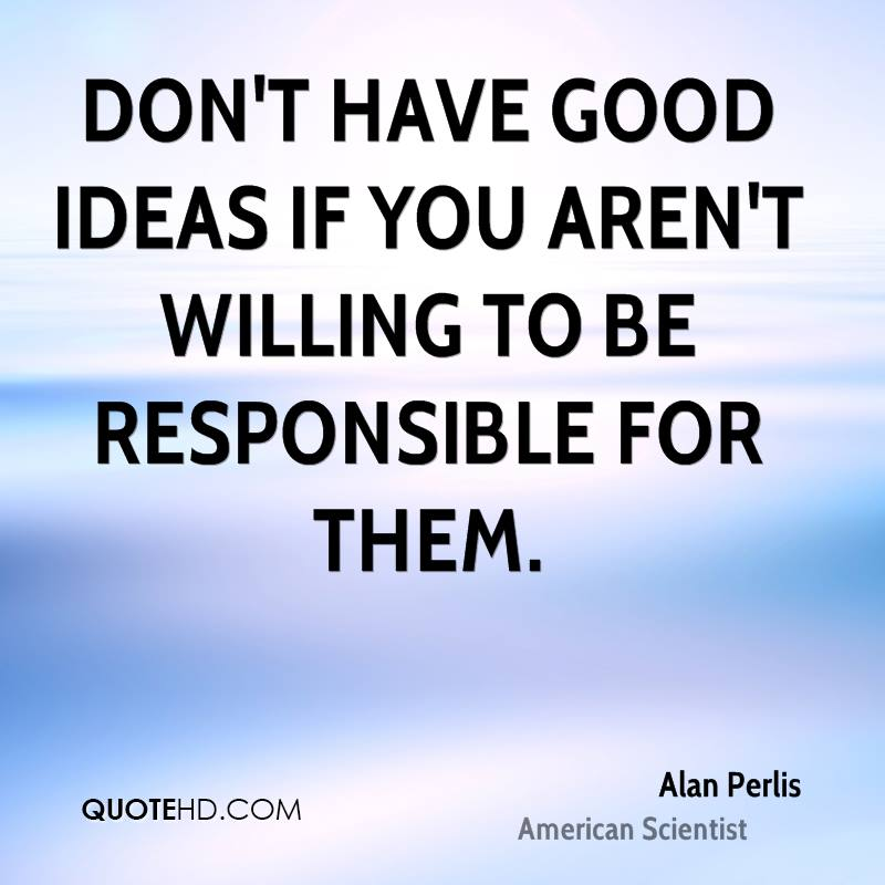 Don't have good ideas if you aren't willing to be responsible for them.