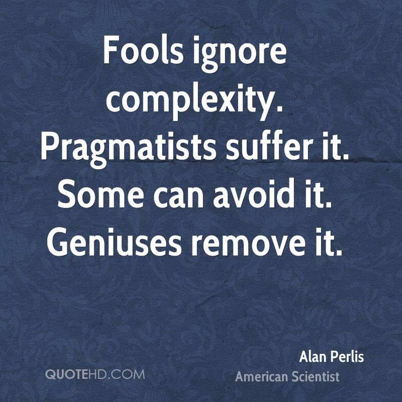 Fools ignore complexity. Pragmatists suffer it. Some can avoid it. Geniuses remove it.