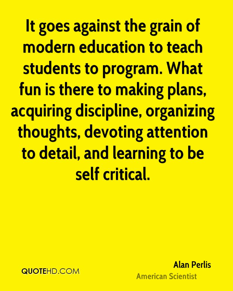 It goes against the grain of modern education to teach students to program. What fun is there to making plans, acquiring discipline, organizing thoughts, devoting attention to detail, and learning to be self critical.