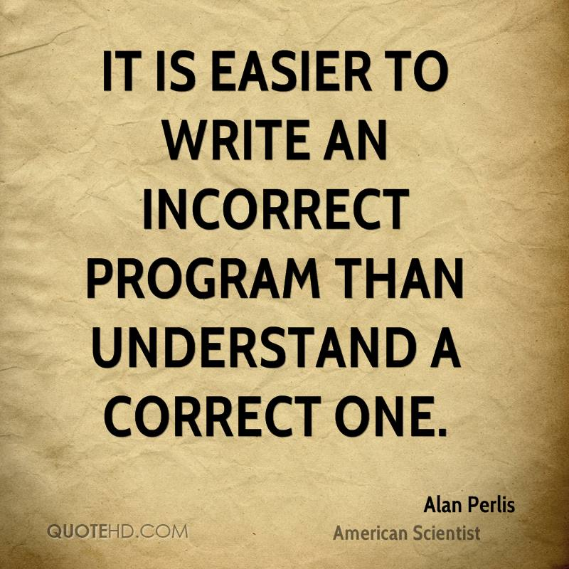 It is easier to write an incorrect program than understand a correct one.
