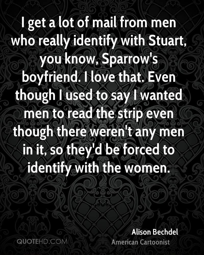 I get a lot of mail from men who really identify with Stuart, you know, Sparrow's boyfriend. I love that. Even though I used to say I wanted men to read the strip even though there weren't any men in it, so they'd be forced to identify with the women.